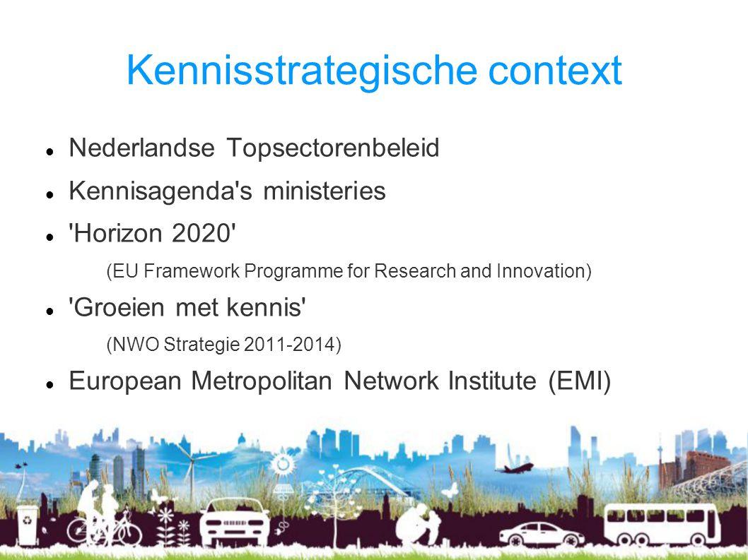 Kennisstrategische context Nederlandse Topsectorenbeleid Kennisagenda s ministeries Horizon 2020 (EU Framework Programme for Research and Innovation) Groeien met kennis (NWO Strategie 2011-2014) European Metropolitan Network Institute (EMI)