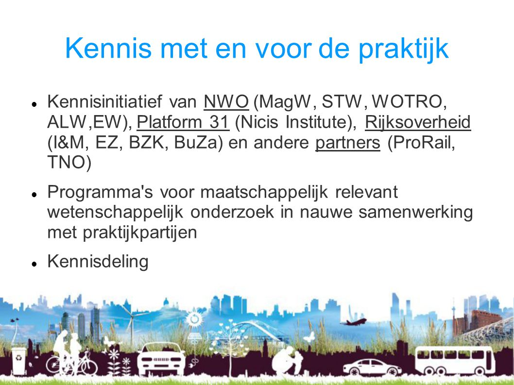 Kennis met en voor de praktijk Kennisinitiatief van NWO (MagW, STW, WOTRO, ALW,EW), Platform 31 (Nicis Institute), Rijksoverheid (I&M, EZ, BZK, BuZa) en andere partners (ProRail, TNO) Programma s voor maatschappelijk relevant wetenschappelijk onderzoek in nauwe samenwerking met praktijkpartijen Kennisdeling