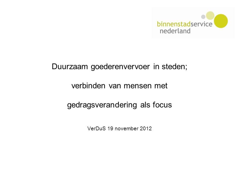 Duurzaam goederenvervoer in steden; verbinden van mensen met gedragsverandering als focus VerDuS 19 november 2012