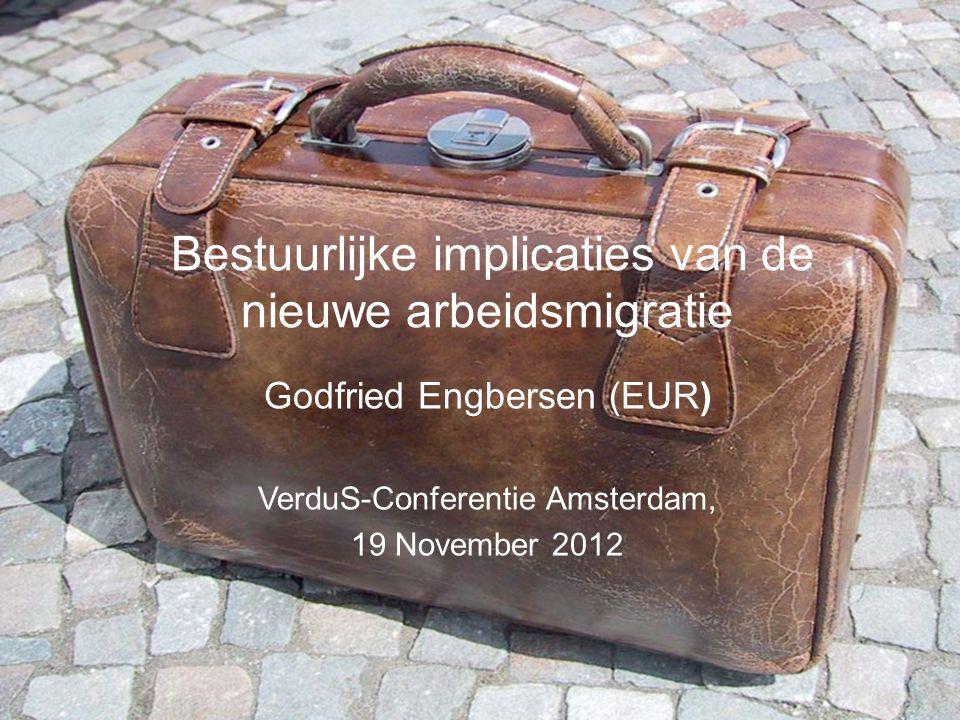 Godfried Engbersen (EUR) VerduS-Conferentie Amsterdam, 19 November 2012 Bestuurlijke implicaties van de nieuwe arbeidsmigratie