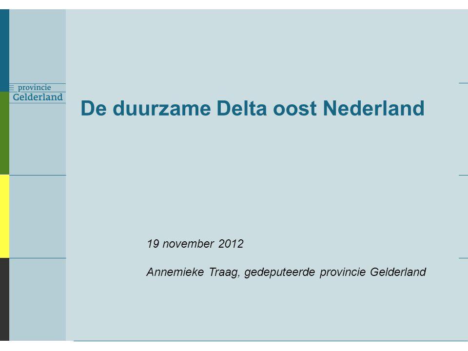 De duurzame Delta oost Nederland 19 november 2012 Annemieke Traag, gedeputeerde provincie Gelderland