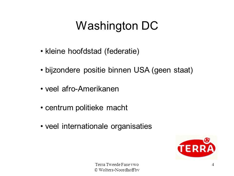 Terra Tweede Fase vwo © Wolters-Noordhoff bv 4 Washington DC kleine hoofdstad (federatie) bijzondere positie binnen USA (geen staat) veel afro-Amerikanen centrum politieke macht veel internationale organisaties