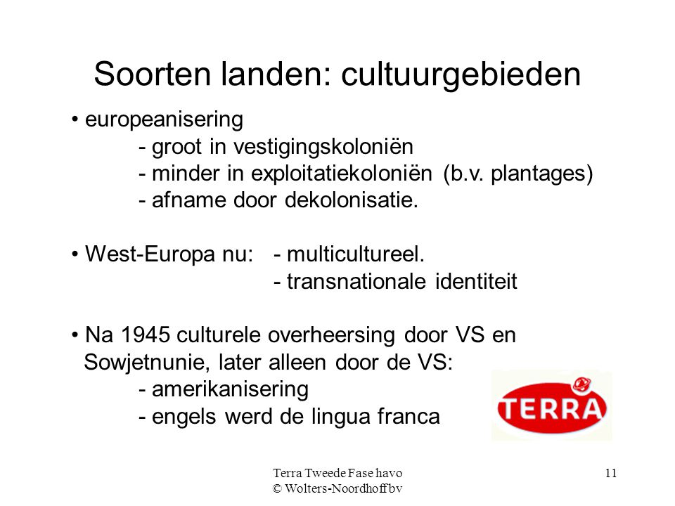 Terra Tweede Fase havo © Wolters-Noordhoff bv 11 Soorten landen: cultuurgebieden europeanisering - groot in vestigingskoloniën - minder in exploitatie