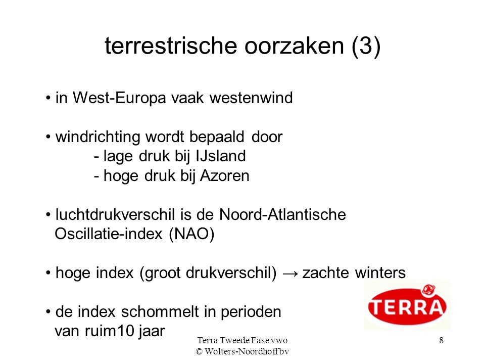 Terra Tweede Fase vwo © Wolters-Noordhoff bv 8 terrestrische oorzaken (3) in West-Europa vaak westenwind windrichting wordt bepaald door - lage druk bij IJsland - hoge druk bij Azoren luchtdrukverschil is de Noord-Atlantische Oscillatie-index (NAO) hoge index (groot drukverschil) → zachte winters de index schommelt in perioden van ruim10 jaar