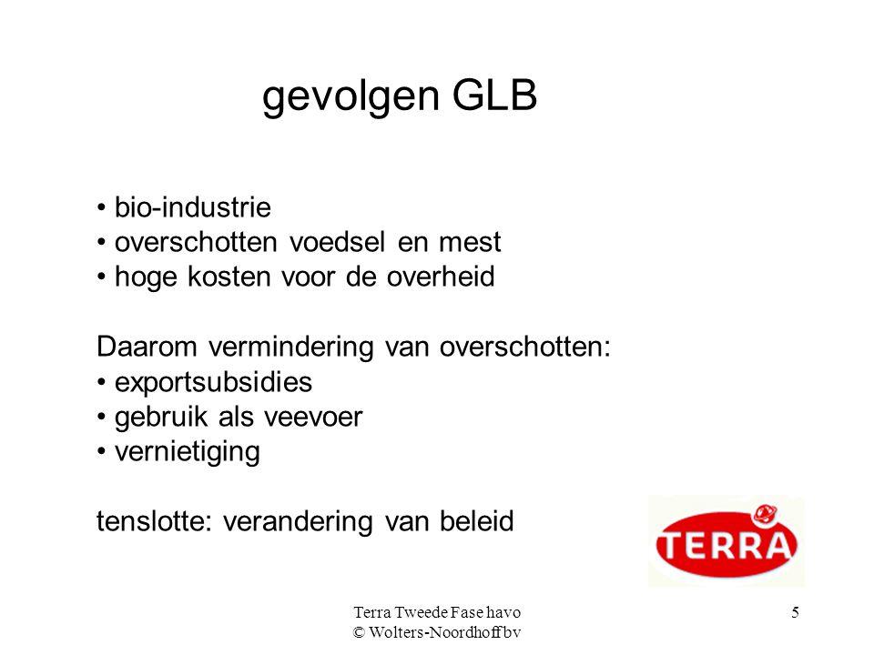 Terra Tweede Fase havo © Wolters-Noordhoff bv 5 gevolgen GLB bio-industrie overschotten voedsel en mest hoge kosten voor de overheid Daarom verminderi