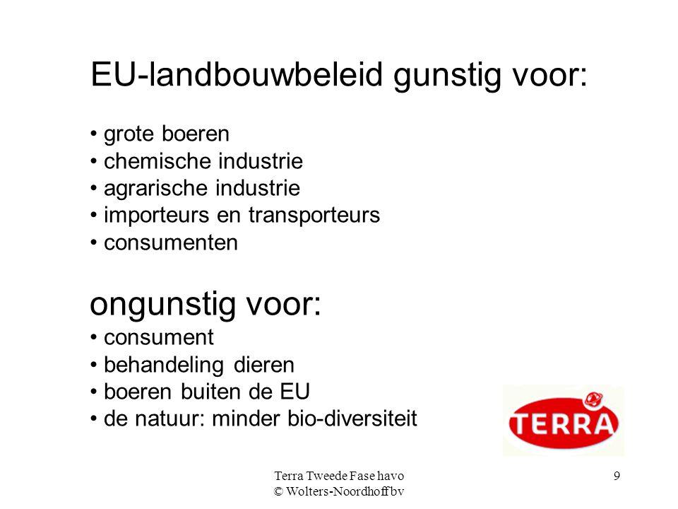 Terra Tweede Fase havo © Wolters-Noordhoff bv 9 EU-landbouwbeleid gunstig voor: grote boeren chemische industrie agrarische industrie importeurs en tr