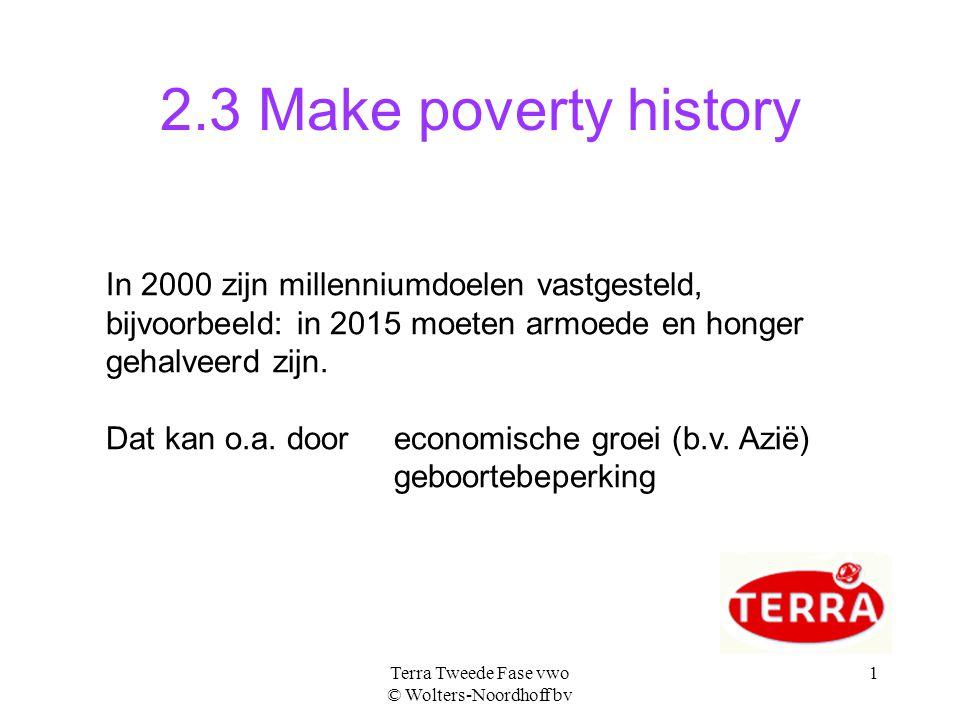 Terra Tweede Fase vwo © Wolters-Noordhoff bv 1 2.3 Make poverty history In 2000 zijn millenniumdoelen vastgesteld, bijvoorbeeld: in 2015 moeten armoede en honger gehalveerd zijn.
