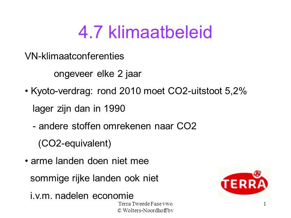Terra Tweede Fase vwo © Wolters-Noordhoff bv 1 4.7 klimaatbeleid VN-klimaatconferenties ongeveer elke 2 jaar Kyoto-verdrag: rond 2010 moet CO2-uitstoot 5,2% lager zijn dan in 1990 - andere stoffen omrekenen naar CO2 (CO2-equivalent) arme landen doen niet mee sommige rijke landen ook niet i.v.m.