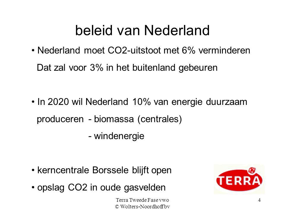 Terra Tweede Fase vwo © Wolters-Noordhoff bv 4 beleid van Nederland Nederland moet CO2-uitstoot met 6% verminderen Dat zal voor 3% in het buitenland gebeuren In 2020 wil Nederland 10% van energie duurzaam produceren- biomassa (centrales) - windenergie kerncentrale Borssele blijft open opslag CO2 in oude gasvelden