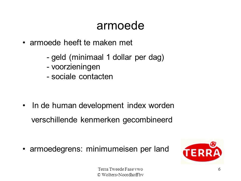 Terra Tweede Fase vwo © Wolters-Noordhoff bv 6 armoede armoede heeft te maken met - geld (minimaal 1 dollar per dag) - voorzieningen - sociale contact