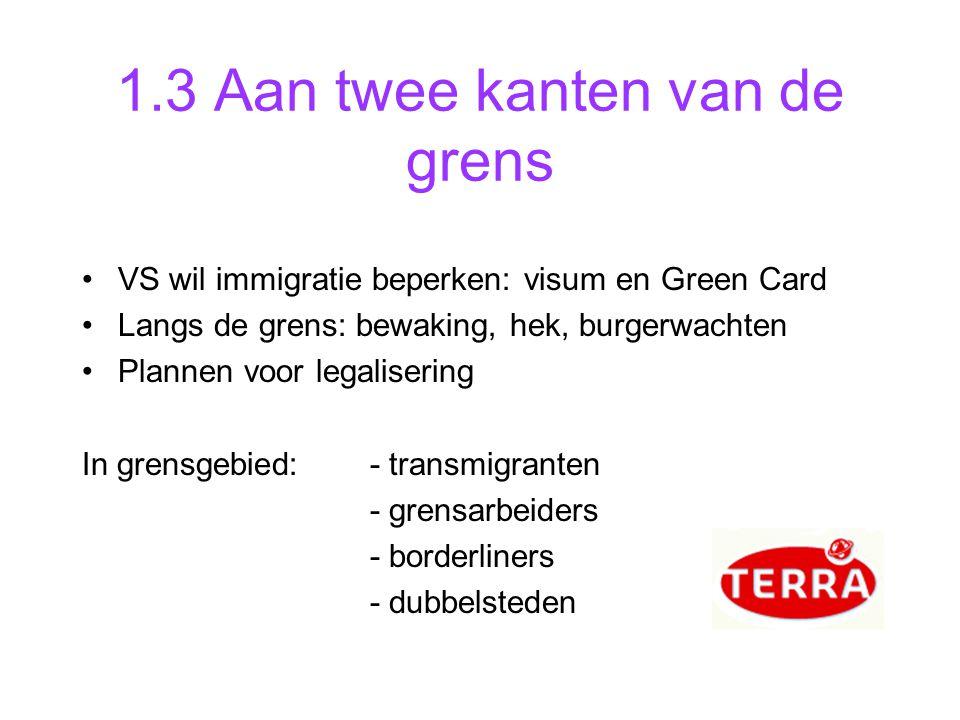 1.3 Aan twee kanten van de grens VS wil immigratie beperken: visum en Green Card Langs de grens: bewaking, hek, burgerwachten Plannen voor legalisering In grensgebied: - transmigranten - grensarbeiders - borderliners - dubbelsteden