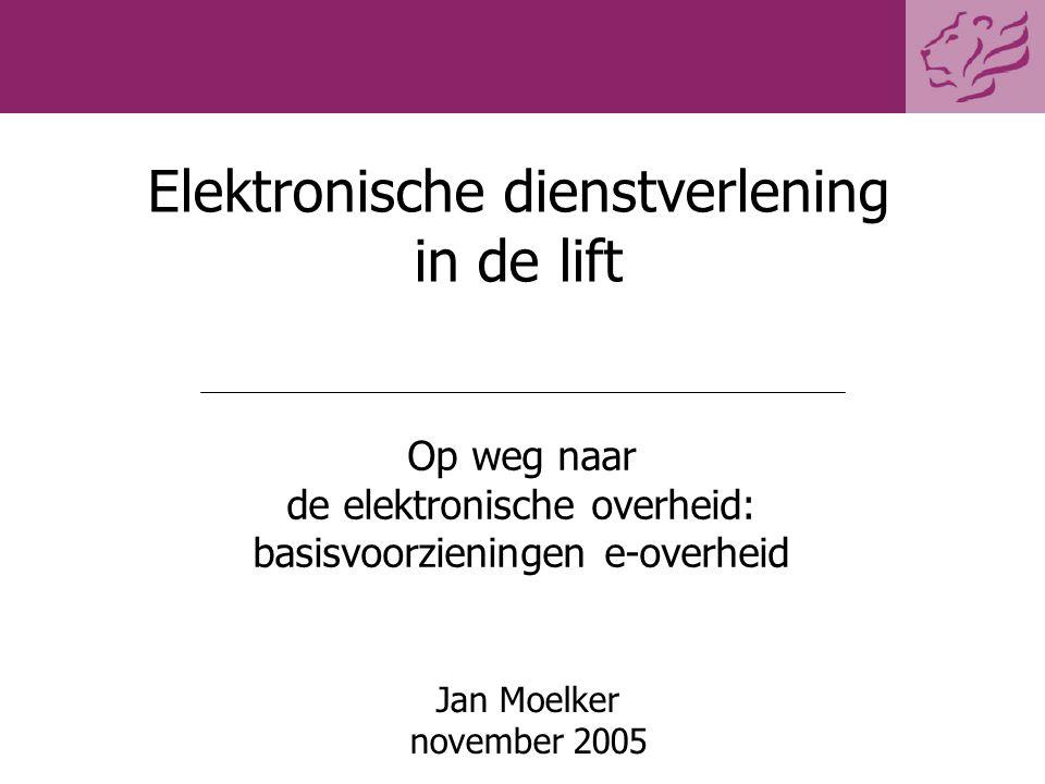 Elektronische dienstverlening in de lift Jan Moelker november 2005 Op weg naar de elektronische overheid: basisvoorzieningen e-overheid