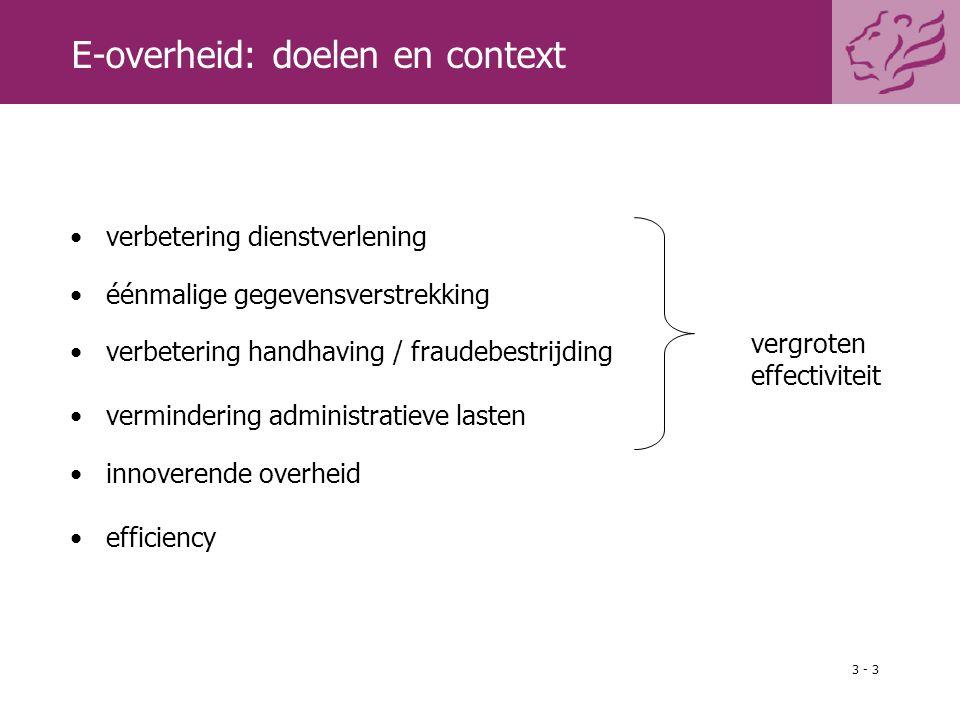 3 - 3 E-overheid: doelen en context verbetering dienstverlening éénmalige gegevensverstrekking verbetering handhaving / fraudebestrijding vermindering