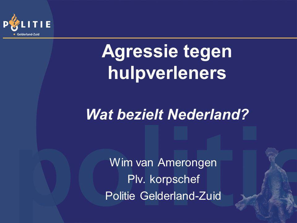 Agressie tegen hulpverleners Wat bezielt Nederland? Wim van Amerongen Plv. korpschef Politie Gelderland-Zuid