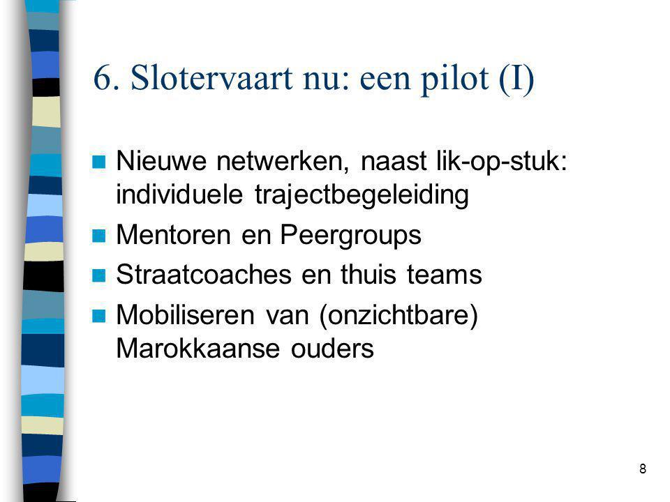 8 6. Slotervaart nu: een pilot (I) Nieuwe netwerken, naast lik-op-stuk: individuele trajectbegeleiding Mentoren en Peergroups Straatcoaches en thuis t