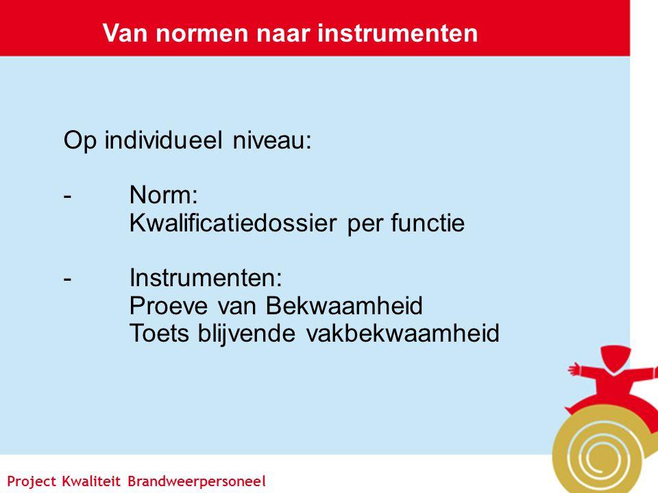 Pagina 6 Project Kwaliteit Brandweerpersoneel Van normen naar instrumenten Op individueel niveau: -Norm: Kwalificatiedossier per functie -Instrumenten: Proeve van Bekwaamheid Toets blijvende vakbekwaamheid