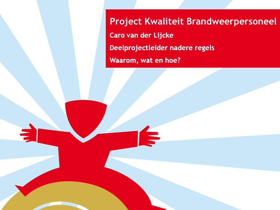 Project Kwaliteit Brandweerpersoneel Caro van der Lijcke Deelprojectleider nadere regels Waarom, wat en hoe?