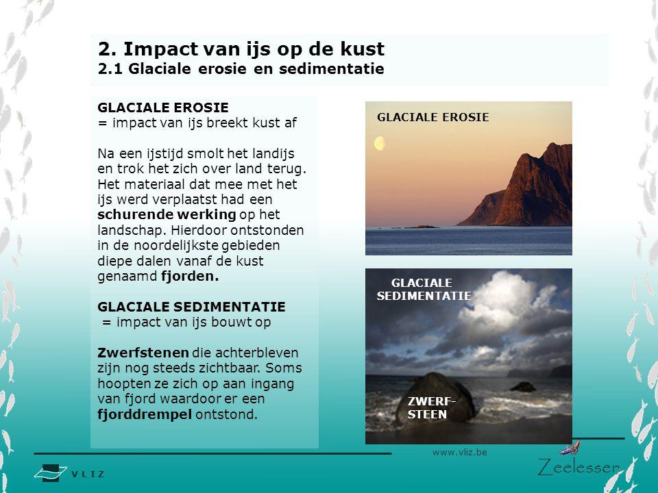 V L I Z www.vliz.be Zeelessen 2. Impact van ijs op de kust 2.1 Glaciale erosie en sedimentatie GLACIALE EROSIE = impact van ijs breekt kust af Na een