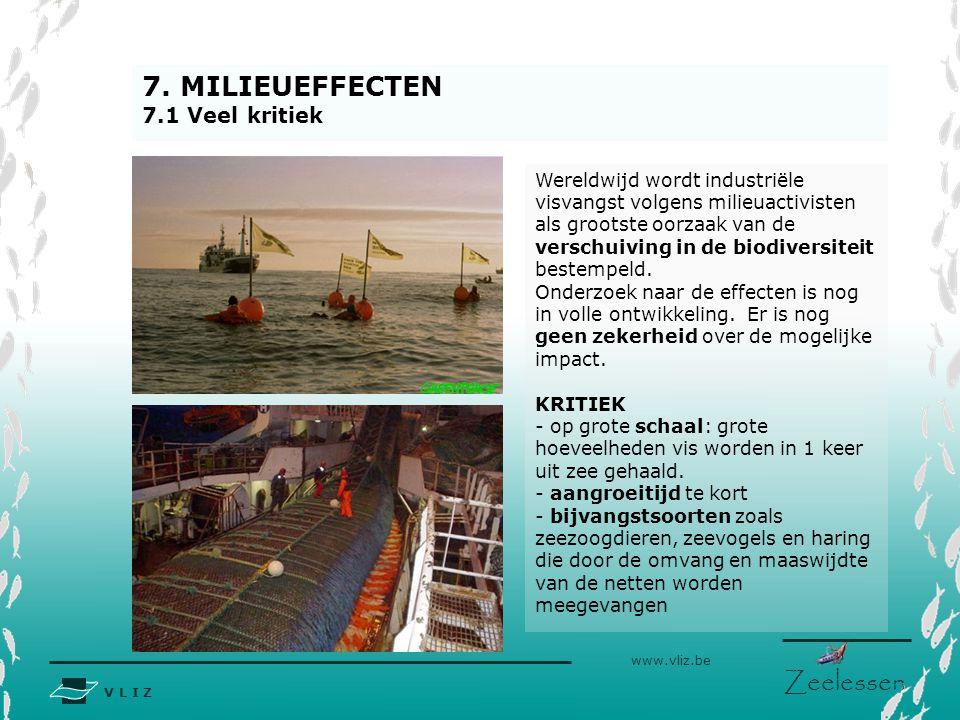 V L I Z www.vliz.be Zeelessen 7. MILIEUEFFECTEN 7.1 Veel kritiek Wereldwijd wordt industriële visvangst volgens milieuactivisten als grootste oorzaak