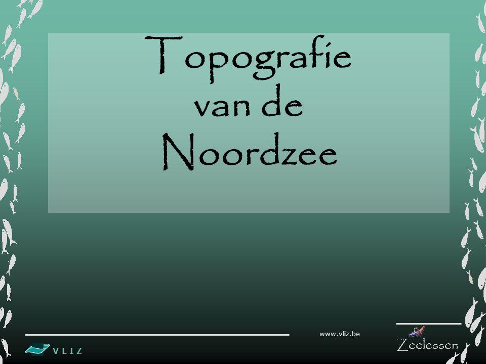 V L I Z www.vliz.be Zeelessen Topografie van de Noordzee