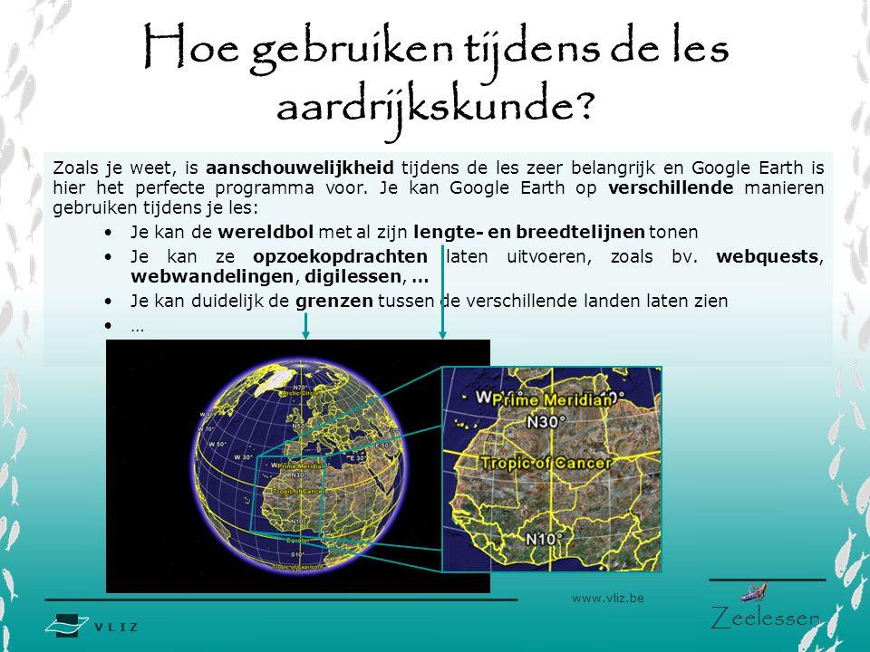 V L I Z www.vliz.be Zeelessen Hoe gebruiken tijdens de les aardrijkskunde? Zoals je weet, is aanschouwelijkheid tijdens de les zeer belangrijk en Goog