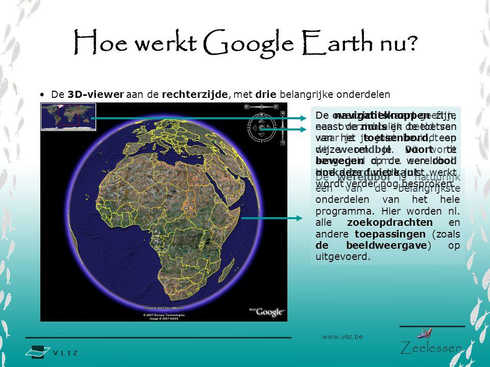 V L I Z www.vliz.be Zeelessen Hoe werkt Google Earth nu? De 3D-viewer aan de rechterzijde, met drie belangrijke onderdelen De wereldbol is natuurlijk