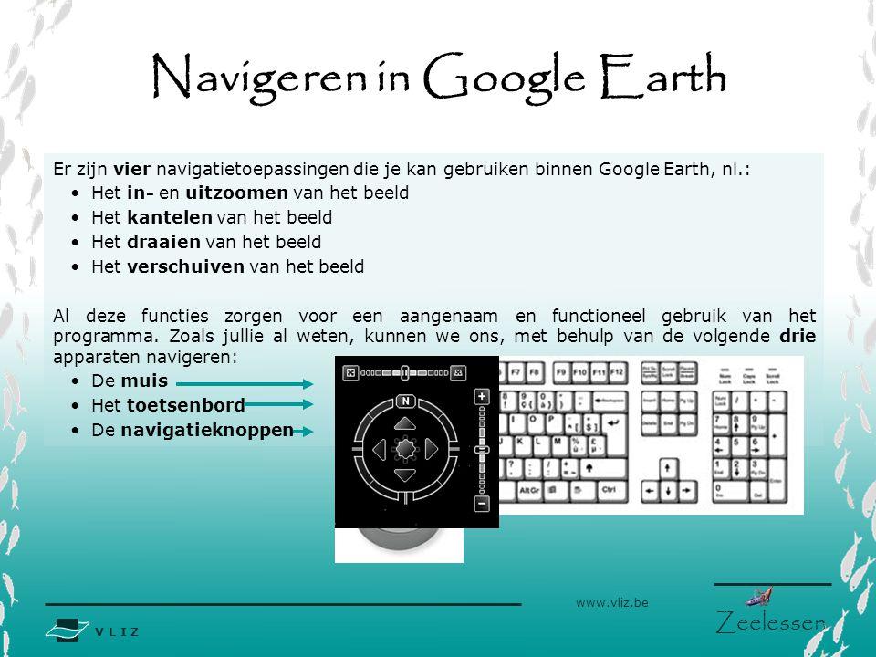 V L I Z www.vliz.be Zeelessen Navigeren in Google Earth Er zijn vier navigatietoepassingen die je kan gebruiken binnen Google Earth, nl.: Het in- en u