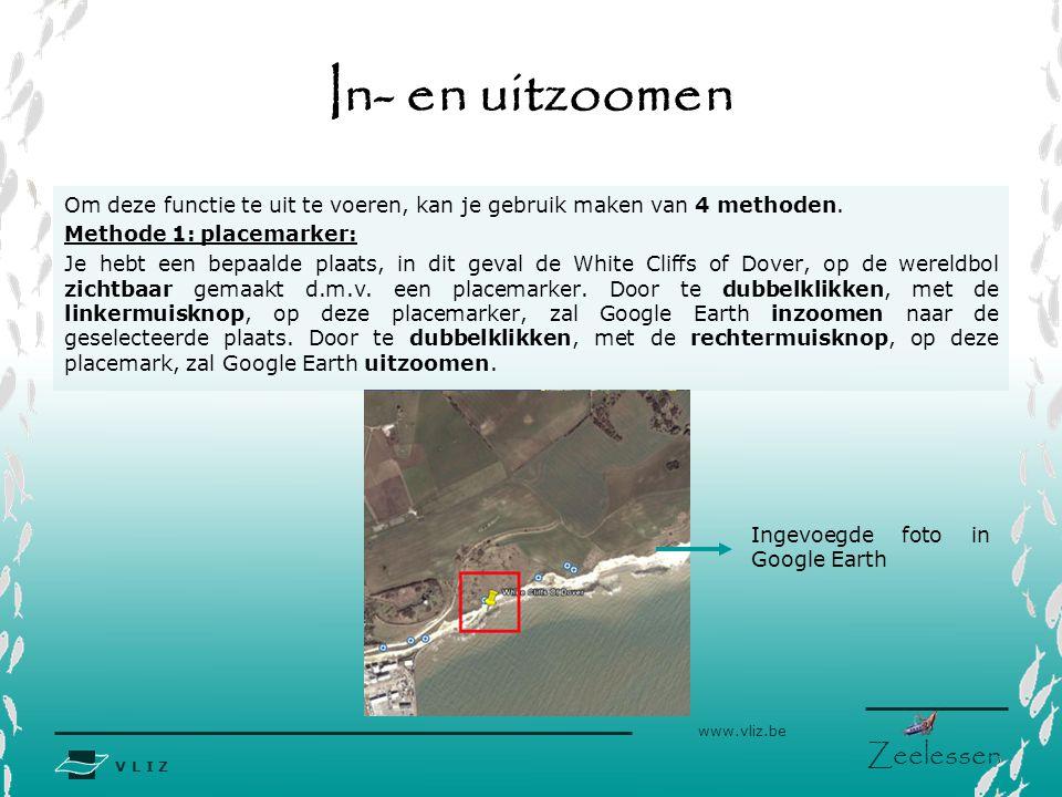 V L I Z www.vliz.be Zeelessen In- en uitzoomen Ingevoegde foto in Google Earth Om deze functie te uit te voeren, kan je gebruik maken van 4 methoden.