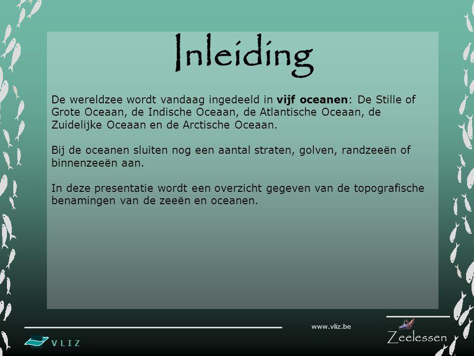 V L I Z www.vliz.be Zeelessen Inleiding De wereldzee wordt vandaag ingedeeld in vijf oceanen: De Stille of Grote Oceaan, de Indische Oceaan, de Atlant