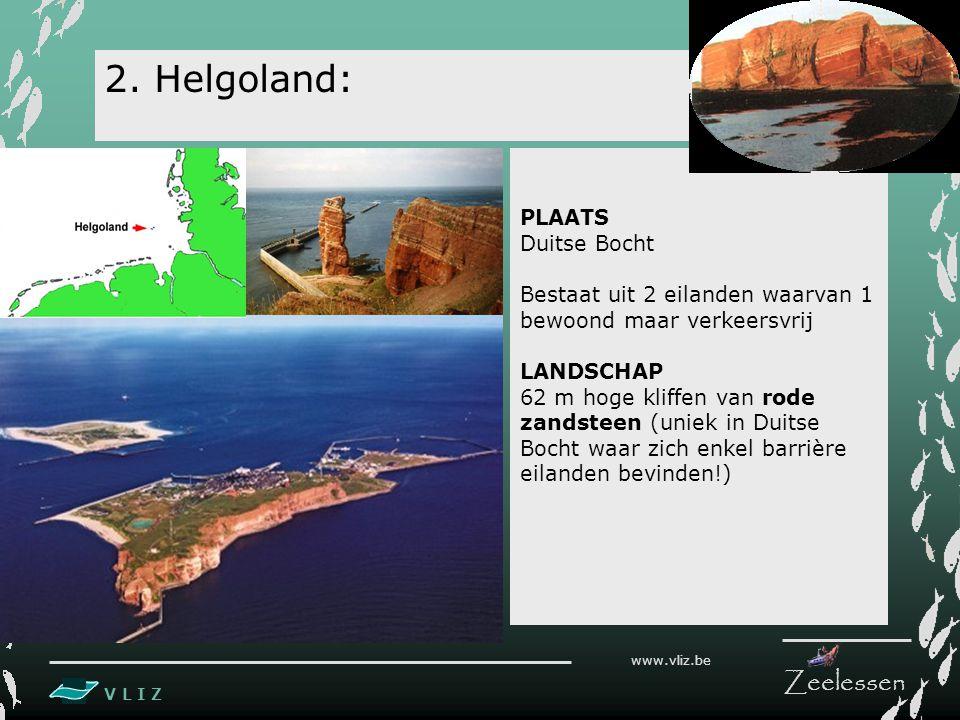 V L I Z www.vliz.be Zeelessen 2. Helgoland: PLAATS Duitse Bocht Bestaat uit 2 eilanden waarvan 1 bewoond maar verkeersvrij LANDSCHAP 62 m hoge kliffen
