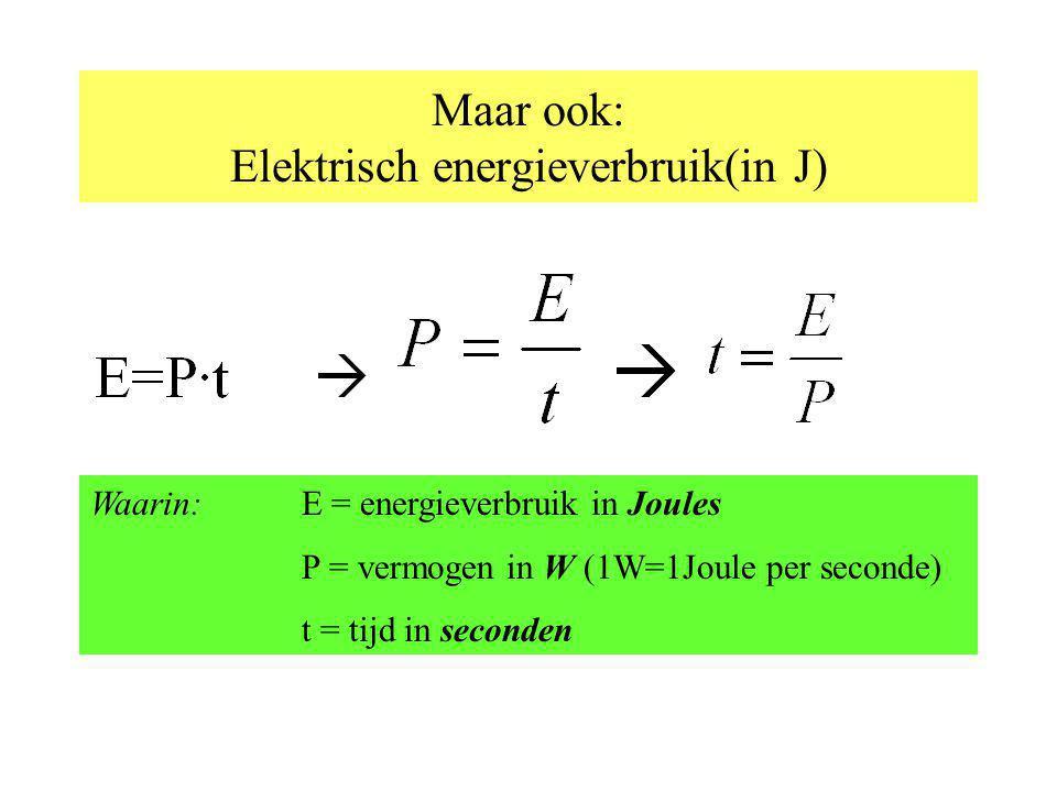 Maar ook: Elektrisch energieverbruik(in J) Waarin: E = energieverbruik in Joules P = vermogen in W (1W=1Joule per seconde) t = tijd in seconden