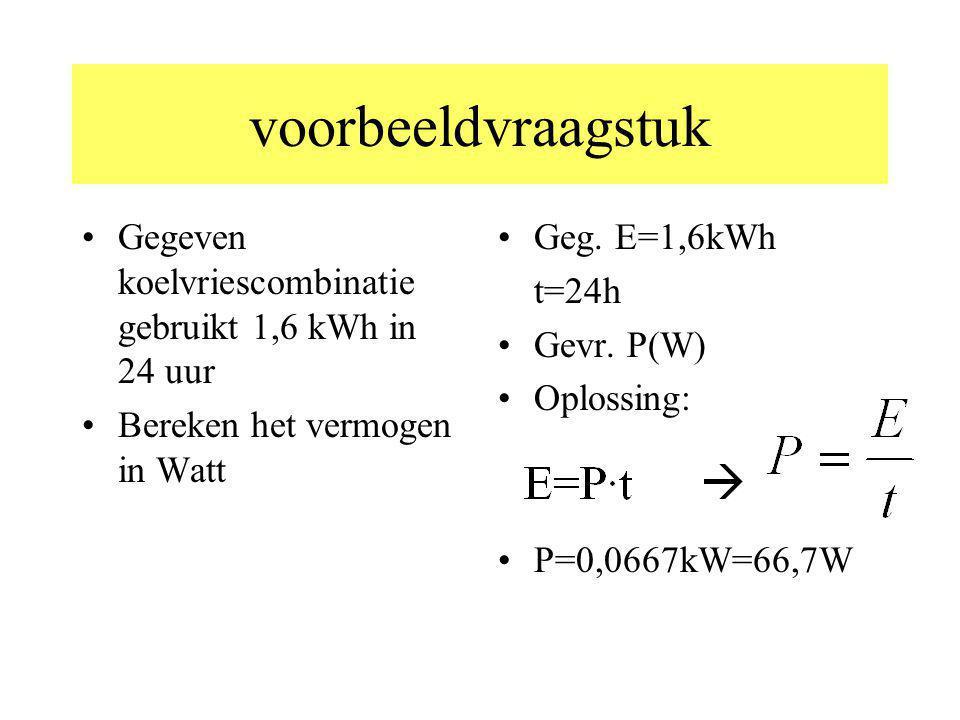 voorbeeldvraagstuk Gegeven koelvriescombinatie gebruikt 1,6 kWh in 24 uur Bereken het vermogen in Watt Geg. E=1,6kWh t=24h Gevr. P(W) Oplossing: P=0,0