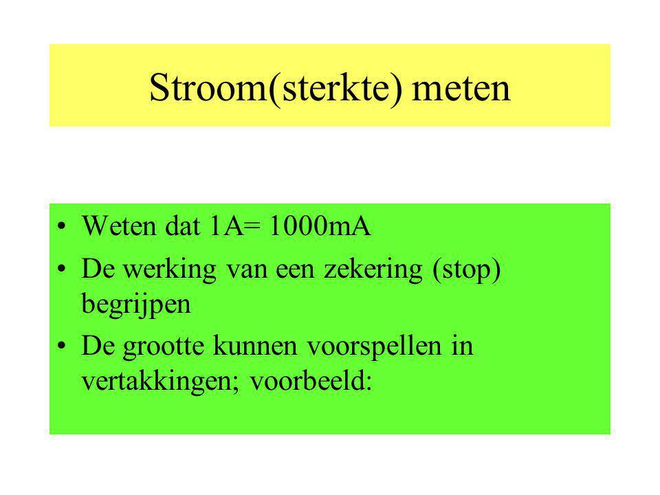 Stroom(sterkte) meten Weten dat 1A= 1000mA De werking van een zekering (stop) begrijpen De grootte kunnen voorspellen in vertakkingen; voorbeeld: