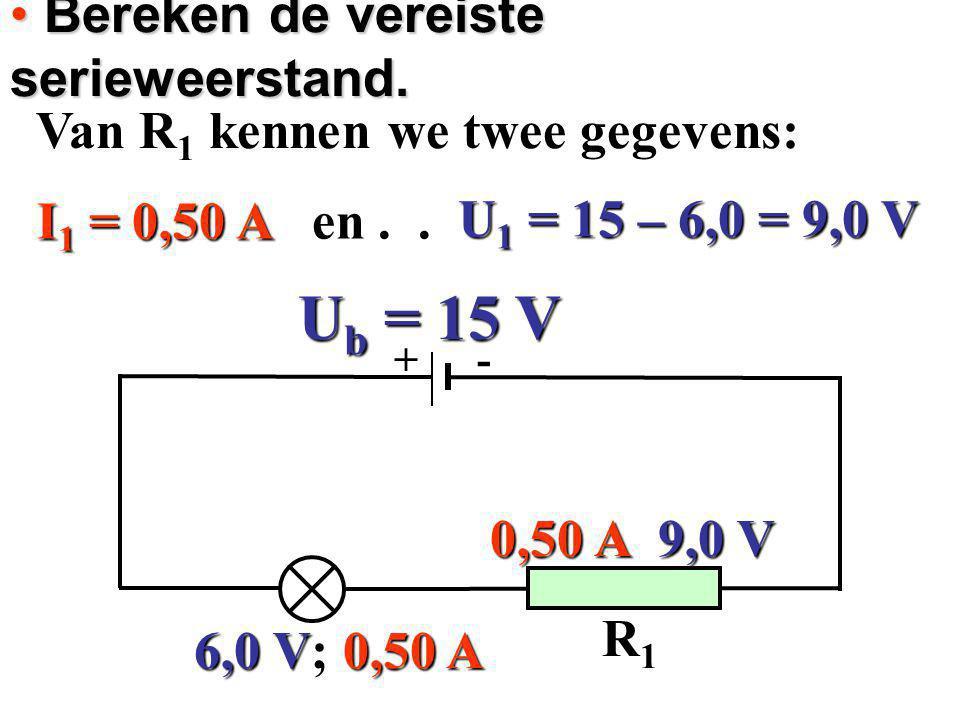 Bereken de vereiste serieweerstand. Bereken de vereiste serieweerstand. Van R 1 kennen we twee gegevens: Van R 1 kennen we twee gegevens: I1 = 0,50 A