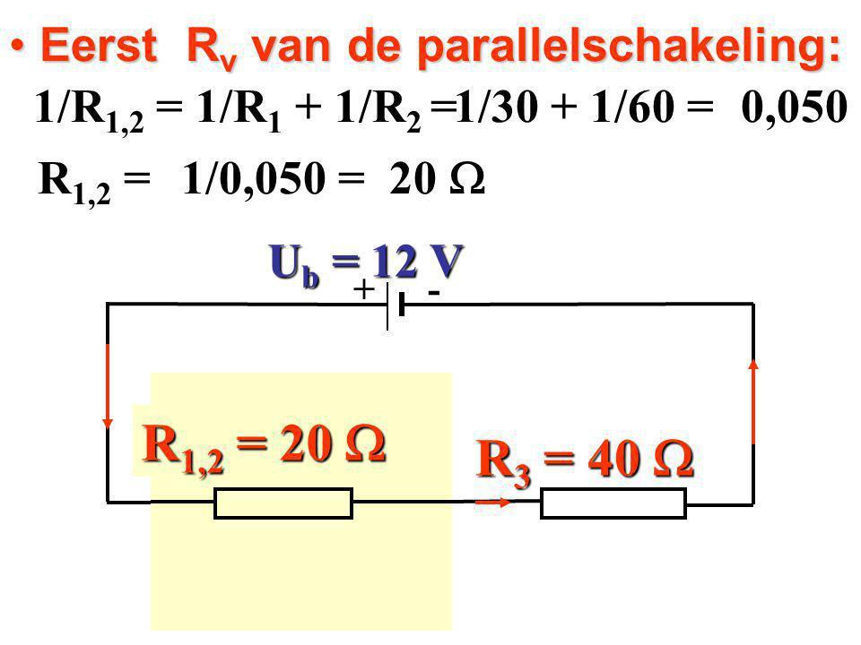 Eerst R v van de parallelschakeling: Eerst R v van de parallelschakeling: 1/R 1,2 = 1/R 1 + 1/R 2 = 1/R 1,2 = 1/R 1 + 1/R 2 = R 3 = 40  R 2 = 60  R 1 = 30  + - U b = 12 V 1/30 + 1/60 = 0,050 20  R 1,2 = 1/0,050 = R 1,2 = 20 
