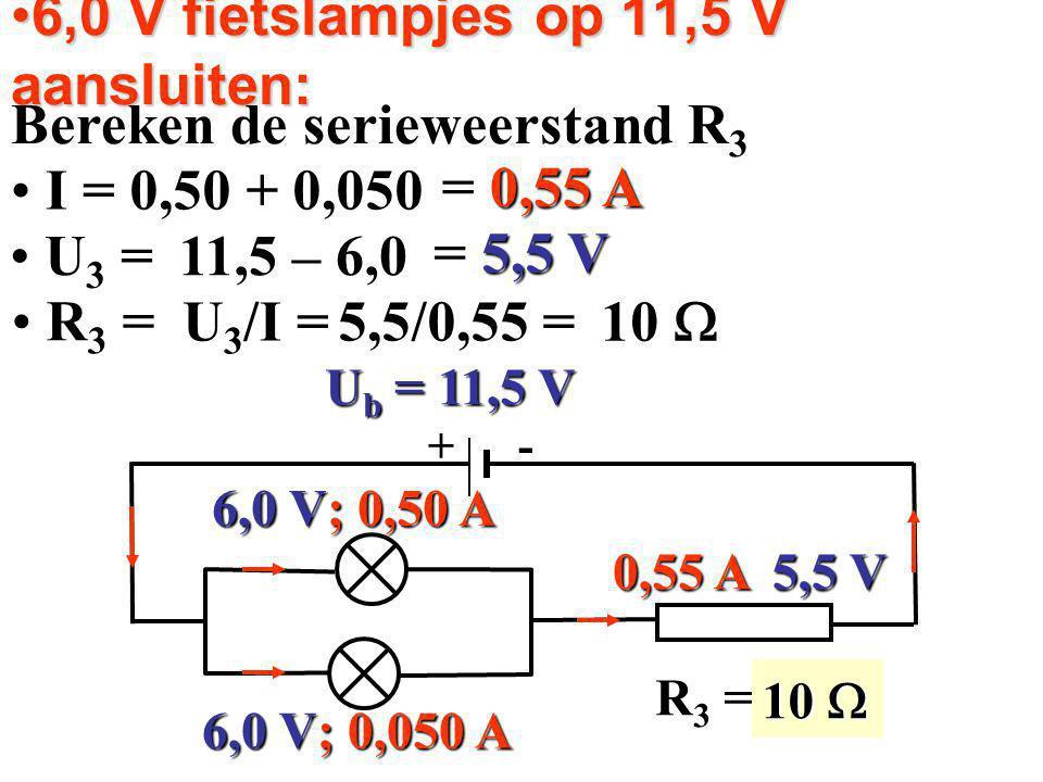 6,0 V fietslampjes op 11,5 V aansluiten:6,0 V fietslampjes op 11,5 V aansluiten: Bereken de serieweerstand R 3 I = I = R 3 = ? 6,0 V; 0,50 A 6,0 V; 0,