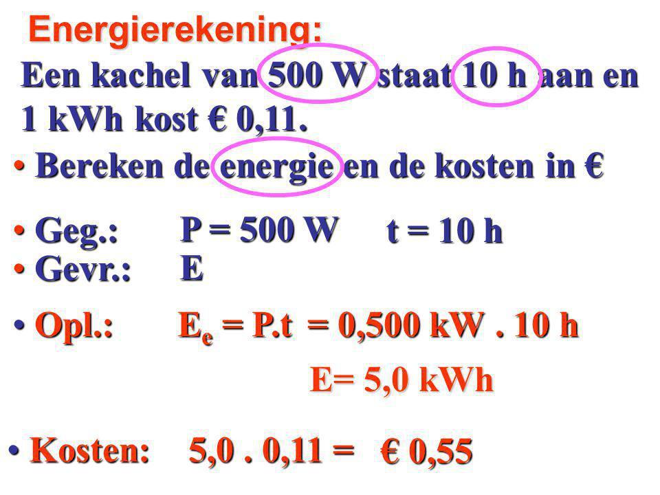 Geg.: Geg.: Bereken de energie en de kosten in € Bereken de energie en de kosten in € Opl.: Opl.: Een kachel van 500 W staat 10 h aan en 1 kWh kost € 0,11.