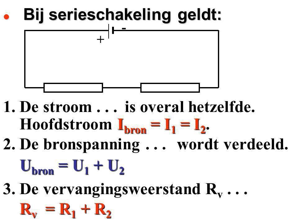 1. De stroom... Hoofdstroom I bron = I 1 = I 2. Hoofdstroom I bron = I 1 = I 2. 2. De bronspanning... U bron = U 1 + U 2 U bron = U 1 + U 2 3. De verv