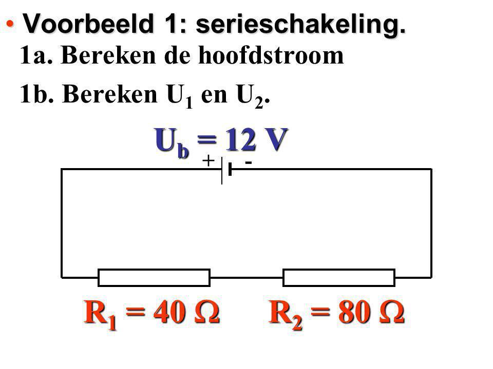 + - U b = 12 V R 1 = 40  R 2 = 80  Voorbeeld 1: serieschakeling. Voorbeeld 1: serieschakeling. 1a. Bereken de hoofdstroom 1a. Bereken de hoofdstroom
