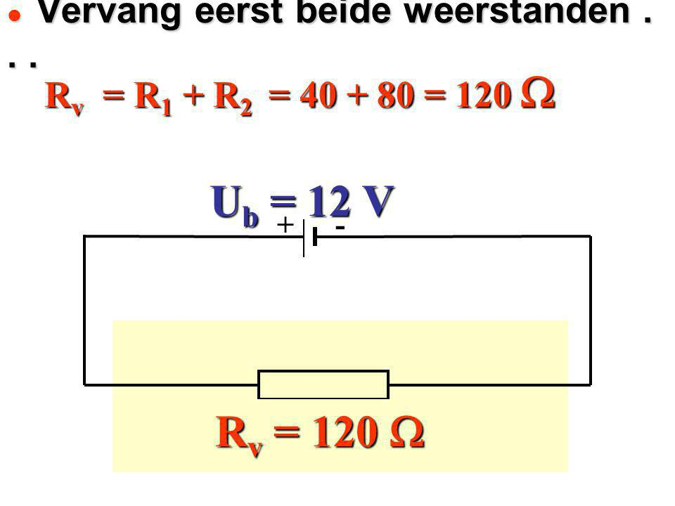 Rv = R1 + R2 = = = = + - U b = 12 V R 1 = 40  R 2 = 80  R v = 120  40 + 80 = 120  Vervang eerst beide weerstanden... Vervang eerst beide weerstand