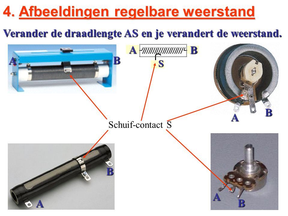 A B SAB B A A B A B 4. Afbeeldingen regelbare weerstand Schuif-contact S Verander de draadlengte AS en je verandert de weerstand.