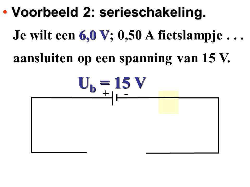 U b = 15 V + - Voorbeeld 2: serieschakeling. Voorbeeld 2: serieschakeling. Je wilt een 6,0 V; 0,50 A fietslampje... aansluiten op een spanning van 15
