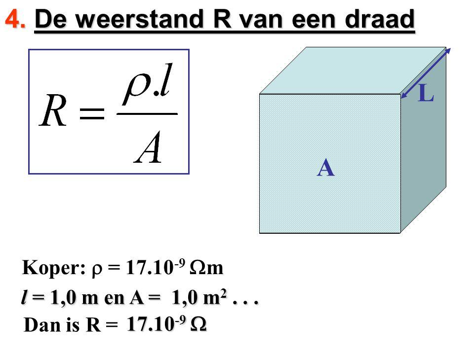 l = 1,0 m en A = 1,0 m 2... l = 1,0 m en A = 1,0 m 2... Dan is R = Koper:  = 17.10 -9  m 4. De weerstand R van een draad L A 17.10 -9 