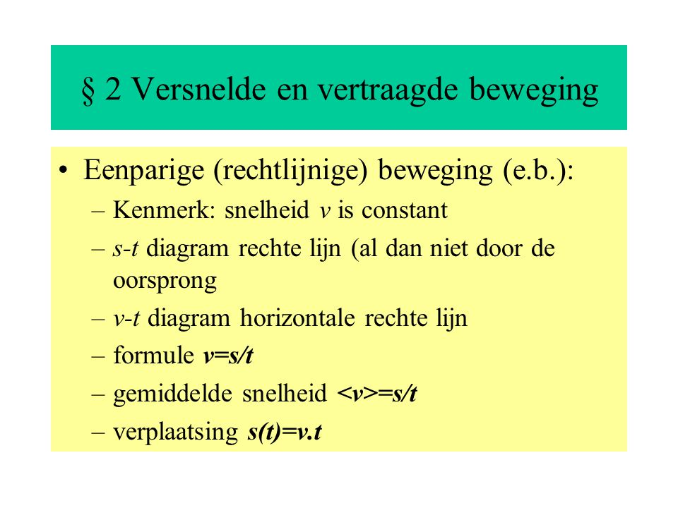 § 2 Versnelde en vertraagde beweging Eenparige (rechtlijnige) beweging (e.b.): –Kenmerk: snelheid v is constant –s-t diagram rechte lijn (al dan niet door de oorsprong –v-t diagram horizontale rechte lijn –formule v=s/t –gemiddelde snelheid =s/t –verplaatsing s(t)=v.t