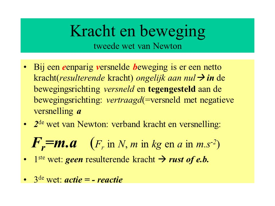 Kracht en beweging tweede wet van Newton Bij een eenparig versnelde beweging is er een netto kracht(resulterende kracht) ongelijk aan nul  in de bewegingsrichting versneld en tegengesteld aan de bewegingsrichting: vertraagd(=versneld met negatieve versnelling a 2 de wet van Newton: verband kracht en versnelling: F r =m.a ( F r in N, m in kg en a in m.s -2 ) 1 ste wet: geen resulterende kracht  rust of e.b.