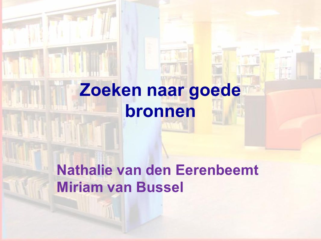 1 Workshop Informatievaardigheden Nathalie van den Eerenbeemt Miriam van Bussel Zoeken naar goede bronnen