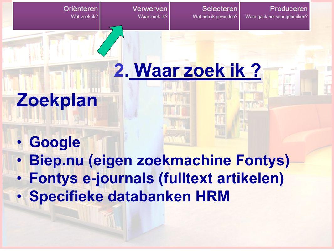 9 Zoekplan Google Biep.nu (eigen zoekmachine Fontys) Fontys e-journals (fulltext artikelen) Specifieke databanken HRM 2. Waar zoek ik ?