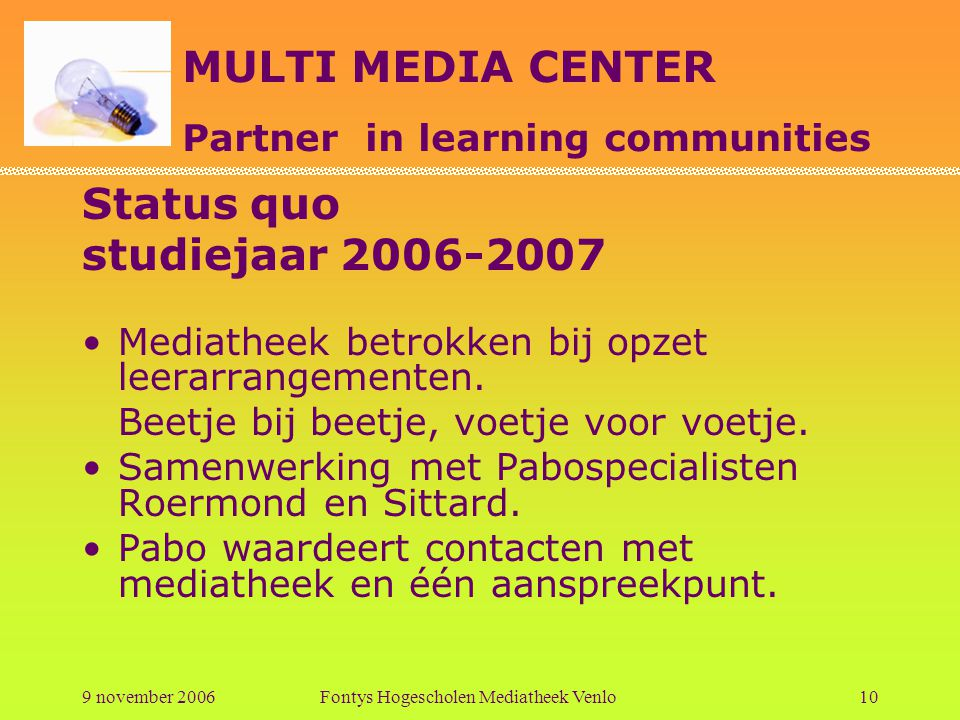 MULTI MEDIA CENTER Partner in learning communities 9 november 2006Fontys Hogescholen Mediatheek Venlo10 Status quo studiejaar 2006-2007 Mediatheek bet