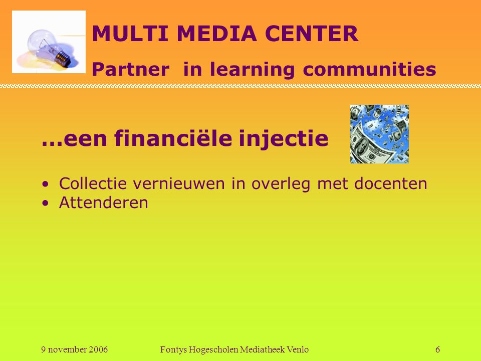 MULTI MEDIA CENTER Partner in learning communities 9 november 2006Fontys Hogescholen Mediatheek Venlo6 …een financiële injectie Collectie vernieuwen i