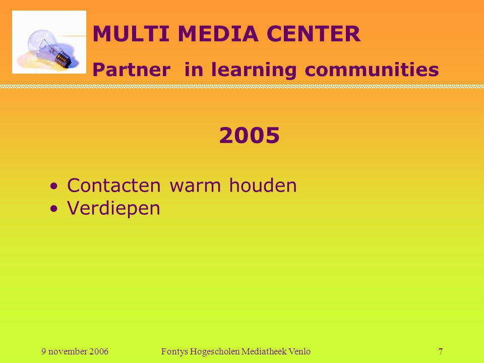 MULTI MEDIA CENTER Partner in learning communities 9 november 2006Fontys Hogescholen Mediatheek Venlo7 2005 Contacten warm houden Verdiepen